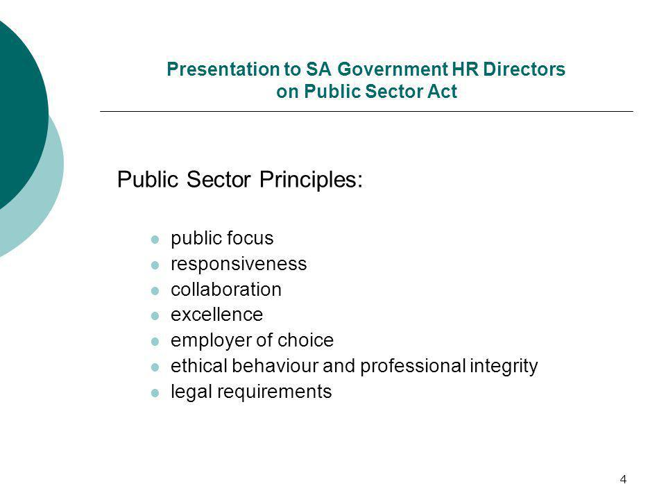 4 Presentation to SA Government HR Directors on Public Sector Act Public Sector Principles: public focus responsiveness collaboration excellence employer of choice ethical behaviour and professional integrity legal requirements