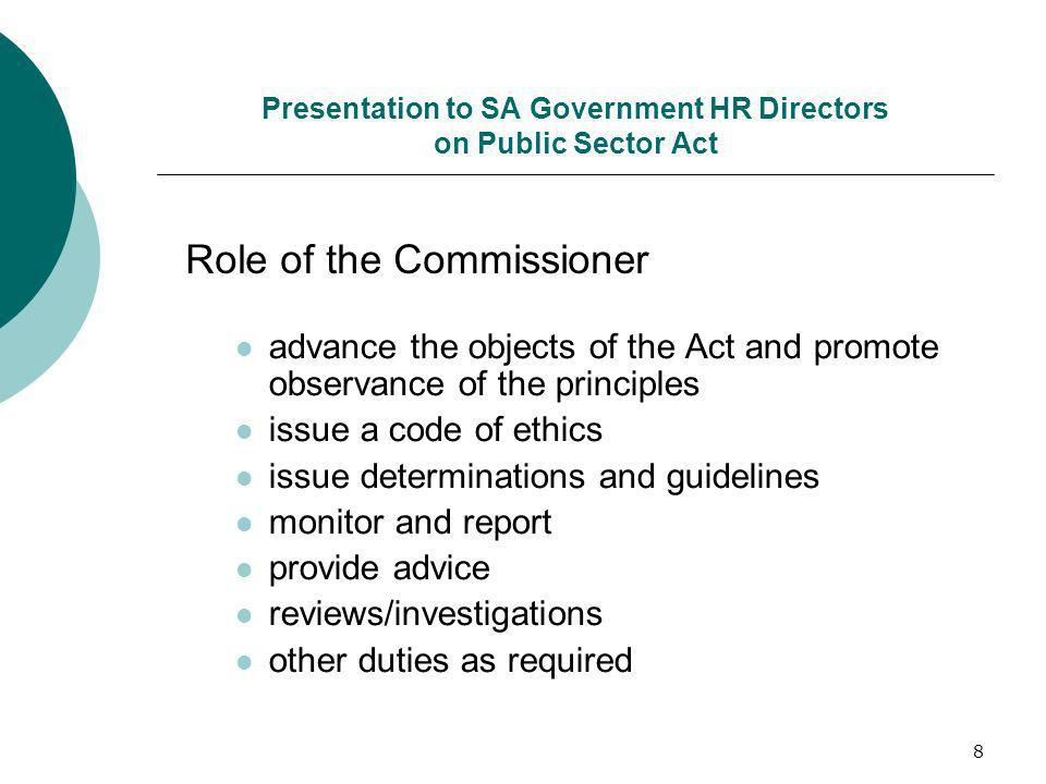 8 Presentation to SA Government HR Directors on Public Sector Act advance the objects of the Act and promote observance of the principles issue a code of ethics issue determinations and guidelines monitor and report provide advice reviews/investigations other duties as required Role of the Commissioner