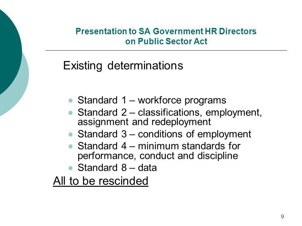 9 Presentation to SA Government HR Directors on Public Sector Act Standard 1 – workforce programs Standard 2 – classifications, employment, assignment and redeployment Standard 3 – conditions of employment Standard 4 – minimum standards for performance, conduct and discipline Standard 8 – data All to be rescinded Existing determinations