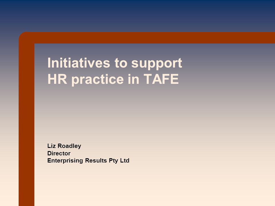 Initiatives to support HR practice in TAFE Liz Roadley Director Enterprising Results Pty Ltd
