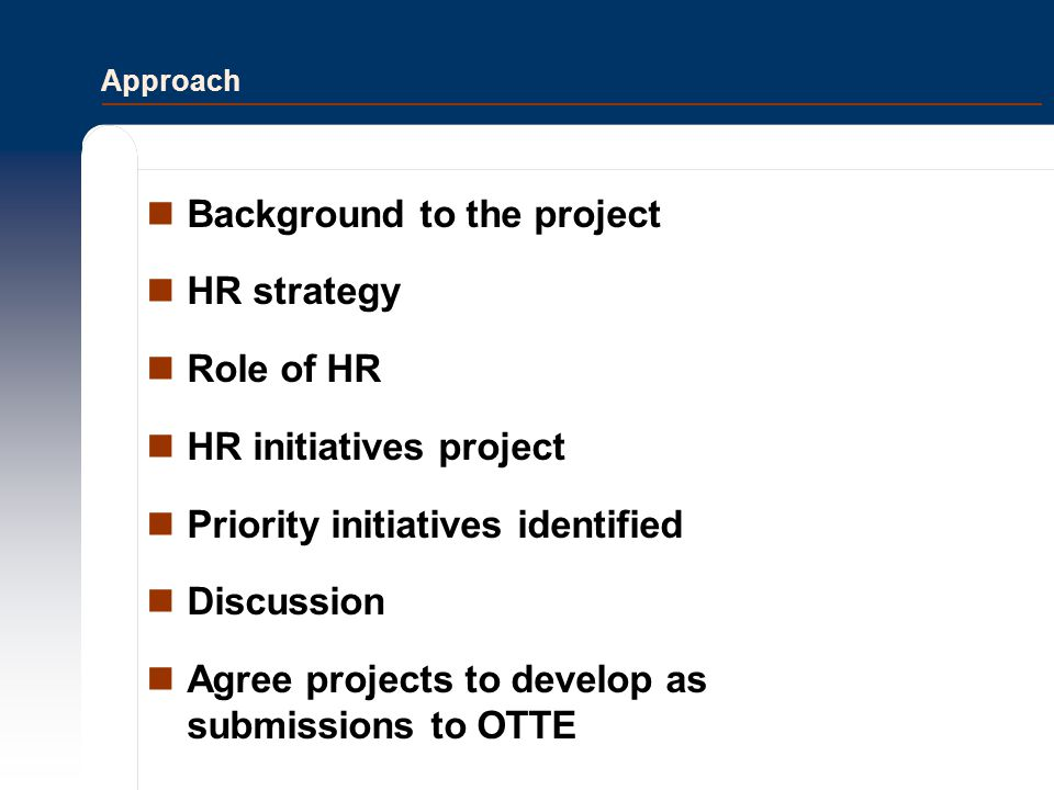 Approach Background to the project HR strategy Role of HR HR initiatives project Priority initiatives identified Discussion Agree projects to develop