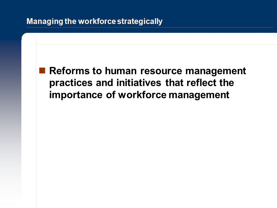Managing the workforce strategically Reforms to human resource management practices and initiatives that reflect the importance of workforce managemen
