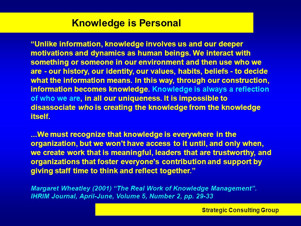 Strategic Consulting Group Knowledge is Personal Unlike information, knowledge involves us and our deeper motivations and dynamics as human beings.
