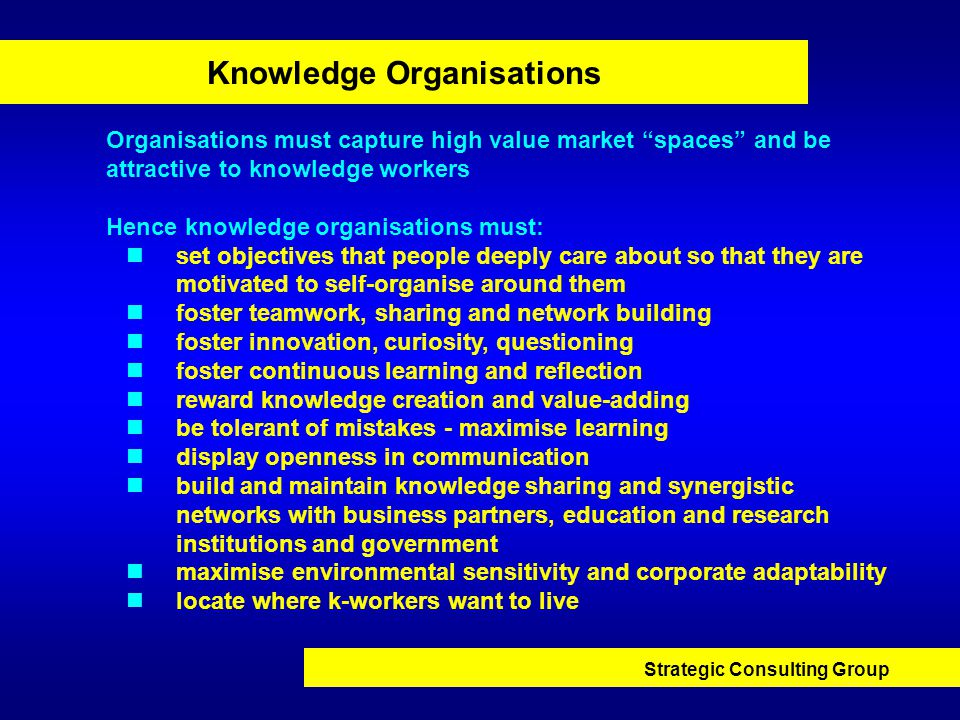 Strategic Consulting Group Knowledge Organisations Organisations must capture high value market spaces and be attractive to knowledge workers Hence knowledge organisations must: set objectives that people deeply care about so that they are motivated to self-organise around them foster teamwork, sharing and network building foster innovation, curiosity, questioning foster continuous learning and reflection reward knowledge creation and value-adding be tolerant of mistakes - maximise learning display openness in communication build and maintain knowledge sharing and synergistic networks with business partners, education and research institutions and government maximise environmental sensitivity and corporate adaptability locate where k-workers want to live