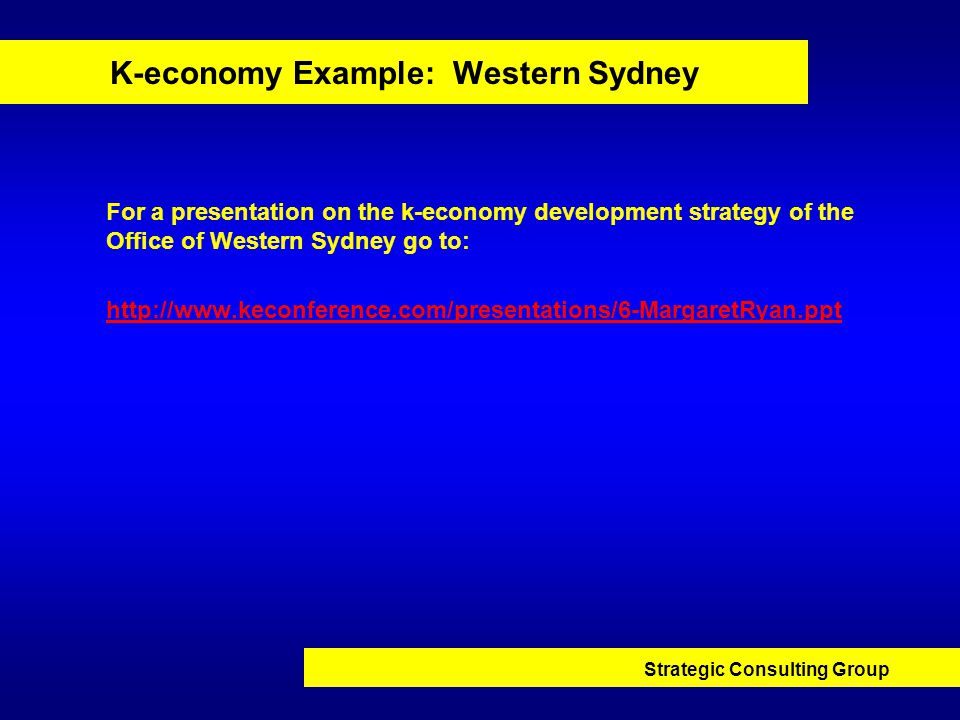 Strategic Consulting Group K-economy Example: Western Sydney For a presentation on the k-economy development strategy of the Office of Western Sydney go to: http://www.keconference.com/presentations/6-MargaretRyan.ppt