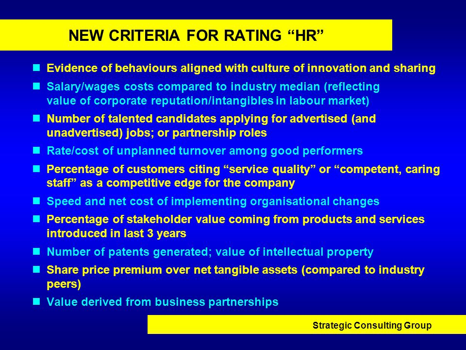 Strategic Consulting Group NEW CRITERIA FOR RATING HR Evidence of behaviours aligned with culture of innovation and sharing Salary/wages costs compared to industry median (reflecting value of corporate reputation/intangibles in labour market) Number of talented candidates applying for advertised (and unadvertised) jobs; or partnership roles Rate/cost of unplanned turnover among good performers Percentage of customers citing service quality or competent, caring staff as a competitive edge for the company Speed and net cost of implementing organisational changes Percentage of stakeholder value coming from products and services introduced in last 3 years Number of patents generated; value of intellectual property Share price premium over net tangible assets (compared to industry peers) Value derived from business partnerships
