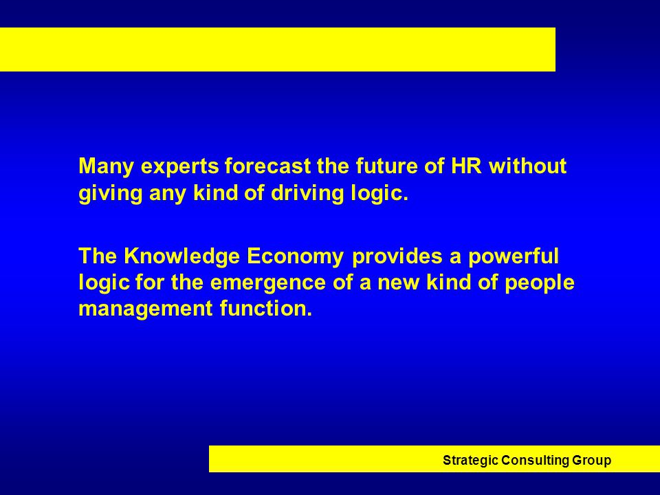 Strategic Consulting Group Many experts forecast the future of HR without giving any kind of driving logic.