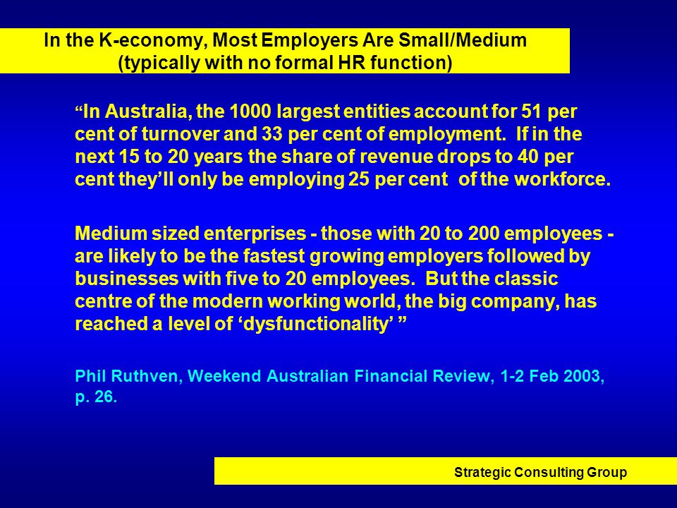 Strategic Consulting Group In the K-economy, Most Employers Are Small/Medium (typically with no formal HR function) In Australia, the 1000 largest entities account for 51 per cent of turnover and 33 per cent of employment.