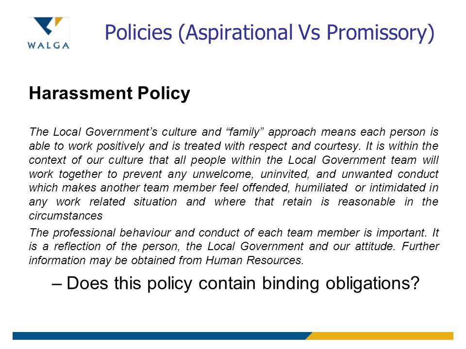 "Policies (Aspirational Vs Promissory) Harassment Policy The Local Government's culture and ""family"" approach means each person is able to work positiv"
