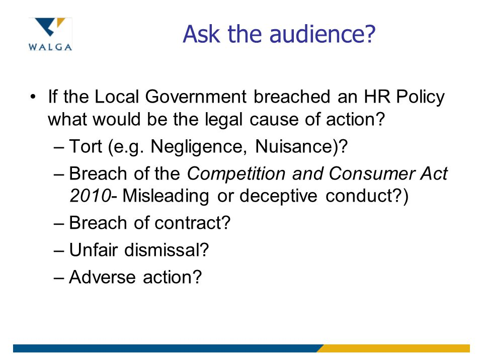 Ask the audience? If the Local Government breached an HR Policy what would be the legal cause of action? –Tort (e.g. Negligence, Nuisance)? –Breach of