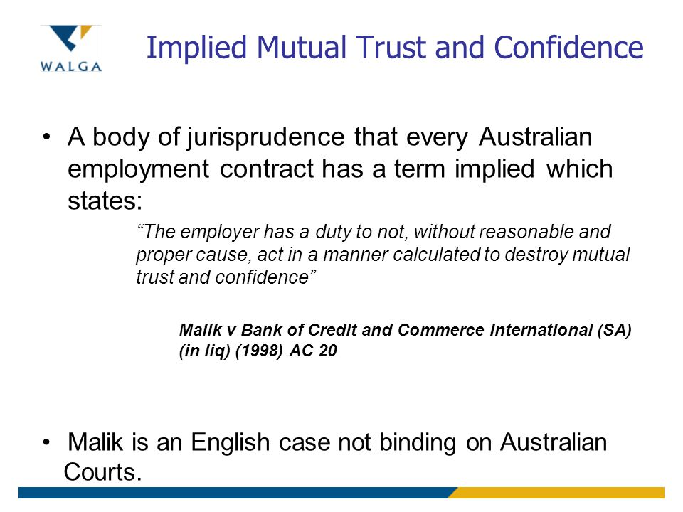 Implied Mutual Trust and Confidence A body of jurisprudence that every Australian employment contract has a term implied which states: The employer has a duty to not, without reasonable and proper cause, act in a manner calculated to destroy mutual trust and confidence Malik v Bank of Credit and Commerce International (SA) (in liq) (1998) AC 20 Malik is an English case not binding on Australian Courts.