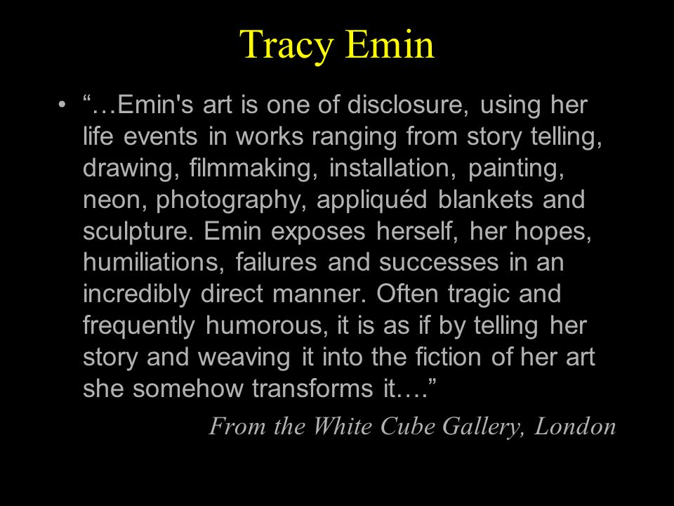 Tracy Emin …Emin s art is one of disclosure, using her life events in works ranging from story telling, drawing, filmmaking, installation, painting, neon, photography, appliquéd blankets and sculpture.