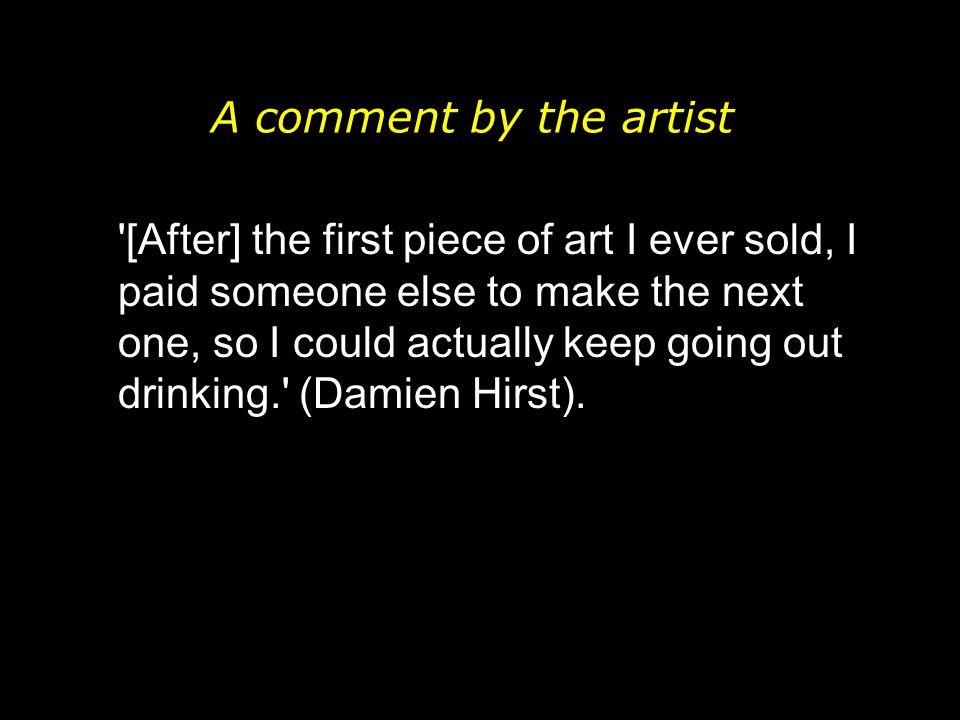 A comment by the artist [After] the first piece of art I ever sold, I paid someone else to make the next one, so I could actually keep going out drinking. (Damien Hirst).
