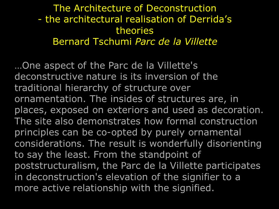 The Architecture of Deconstruction - the architectural realisation of Derrida's theories Bernard Tschumi Parc de la Villette …One aspect of the Parc de la Villette s deconstructive nature is its inversion of the traditional hierarchy of structure over ornamentation.