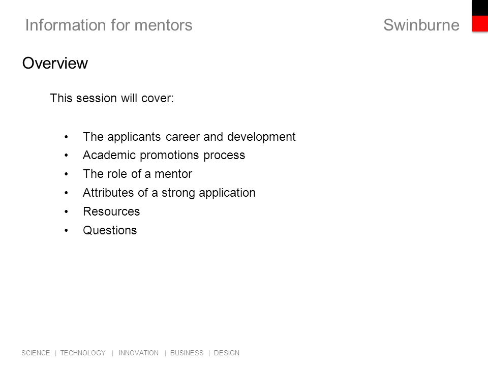 Swinburne SCIENCE | TECHNOLOGY | INNOVATION | BUSINESS | DESIGN Information for mentors This session will cover: The applicants career and development Academic promotions process The role of a mentor Attributes of a strong application Resources Questions Overview