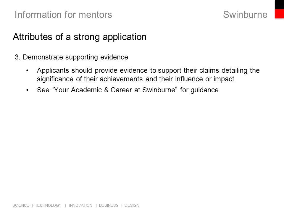 Swinburne SCIENCE   TECHNOLOGY   INNOVATION   BUSINESS   DESIGN Information for mentors 3. Demonstrate supporting evidence Applicants should provide e
