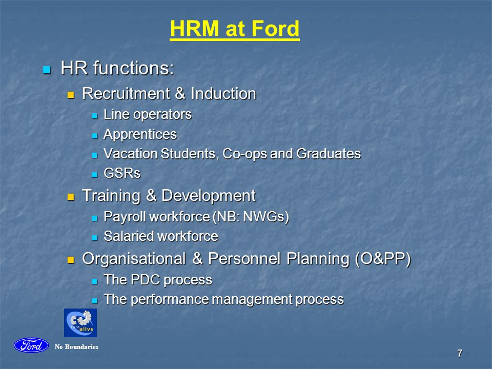 8 HRM at Ford (cont'd) Compensation & Benefits Compensation & Benefits Role of the ER assistant Role of the ER assistant R&R R&R Corporate Citizenship Corporate Citizenship FECCS FECCS Managing Diversity Managing Diversity Maintaining a fair and equitable workplace Maintaining a fair and equitable workplace Worklife balance Worklife balance Labour relations (the HR co-ordinator) Labour relations (the HR co-ordinator) No Boundaries