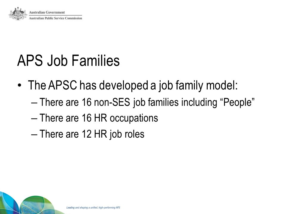 APS Job Families The APSC has developed a job family model: – There are 16 non-SES job families including People – There are 16 HR occupations – There are 12 HR job roles