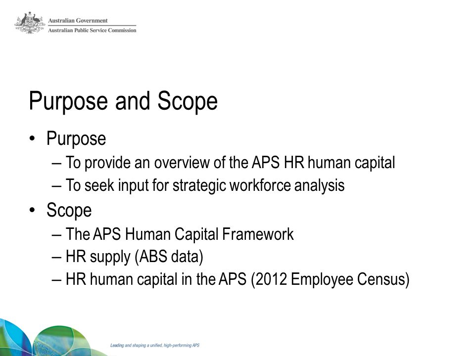 Purpose and Scope Purpose – To provide an overview of the APS HR human capital – To seek input for strategic workforce analysis Scope – The APS Human Capital Framework – HR supply (ABS data) – HR human capital in the APS (2012 Employee Census)