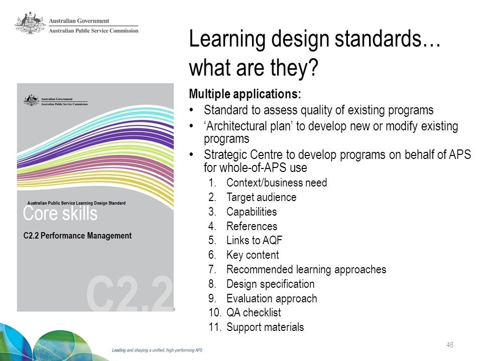 46 Multiple applications: Standard to assess quality of existing programs 'Architectural plan' to develop new or modify existing programs Strategic Centre to develop programs on behalf of APS for whole-of-APS use 1.Context/business need 2.Target audience 3.Capabilities 4.References 5.Links to AQF 6.Key content 7.Recommended learning approaches 8.Design specification 9.Evaluation approach 10.QA checklist 11.Support materials Learning design standards… what are they