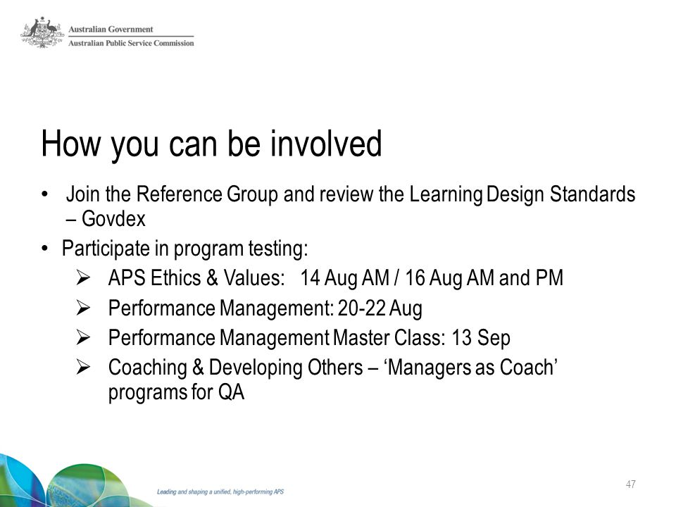 How you can be involved Join the Reference Group and review the Learning Design Standards – Govdex Participate in program testing:  APS Ethics & Values: 14 Aug AM / 16 Aug AM and PM  Performance Management: 20-22 Aug  Performance Management Master Class: 13 Sep  Coaching & Developing Others – 'Managers as Coach' programs for QA 47