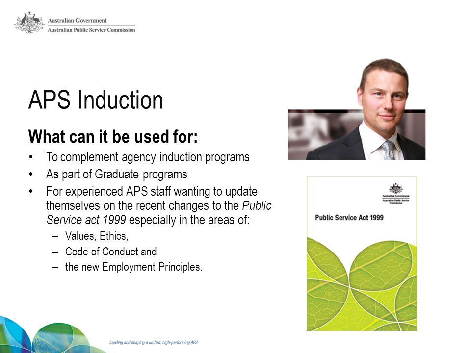 What can it be used for: To complement agency induction programs As part of Graduate programs For experienced APS staff wanting to update themselves on the recent changes to the Public Service act 1999 especially in the areas of: – Values, Ethics, – Code of Conduct and – the new Employment Principles.