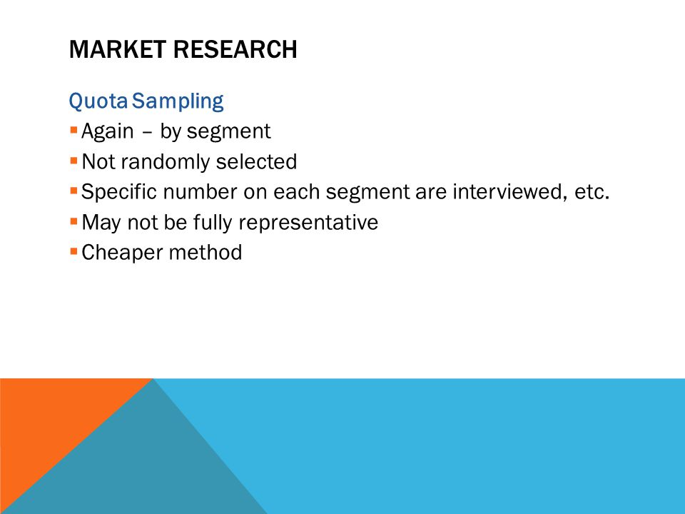 MARKET RESEARCH Quota Sampling  Again – by segment  Not randomly selected  Specific number on each segment are interviewed, etc.  May not be fully