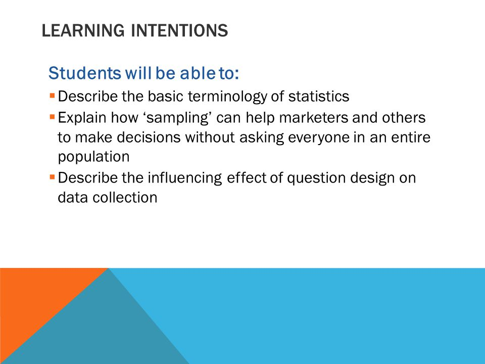 LEARNING INTENTIONS Students will be able to:  Describe the basic terminology of statistics  Explain how 'sampling' can help marketers and others to make decisions without asking everyone in an entire population  Describe the influencing effect of question design on data collection
