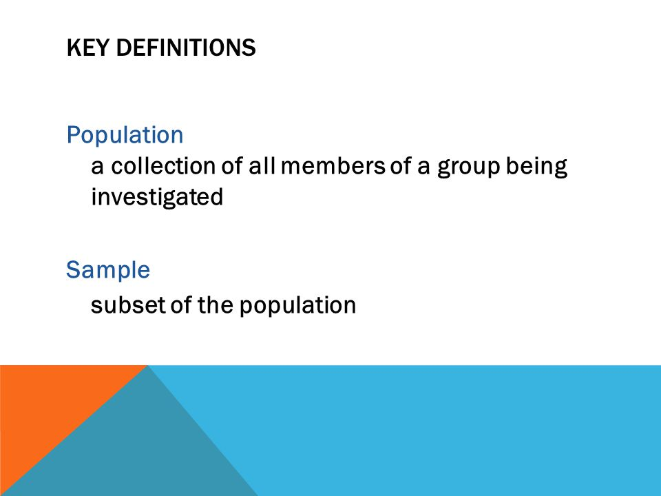 KEY DEFINITIONS Population a collection of all members of a group being investigated Sample subset of the population