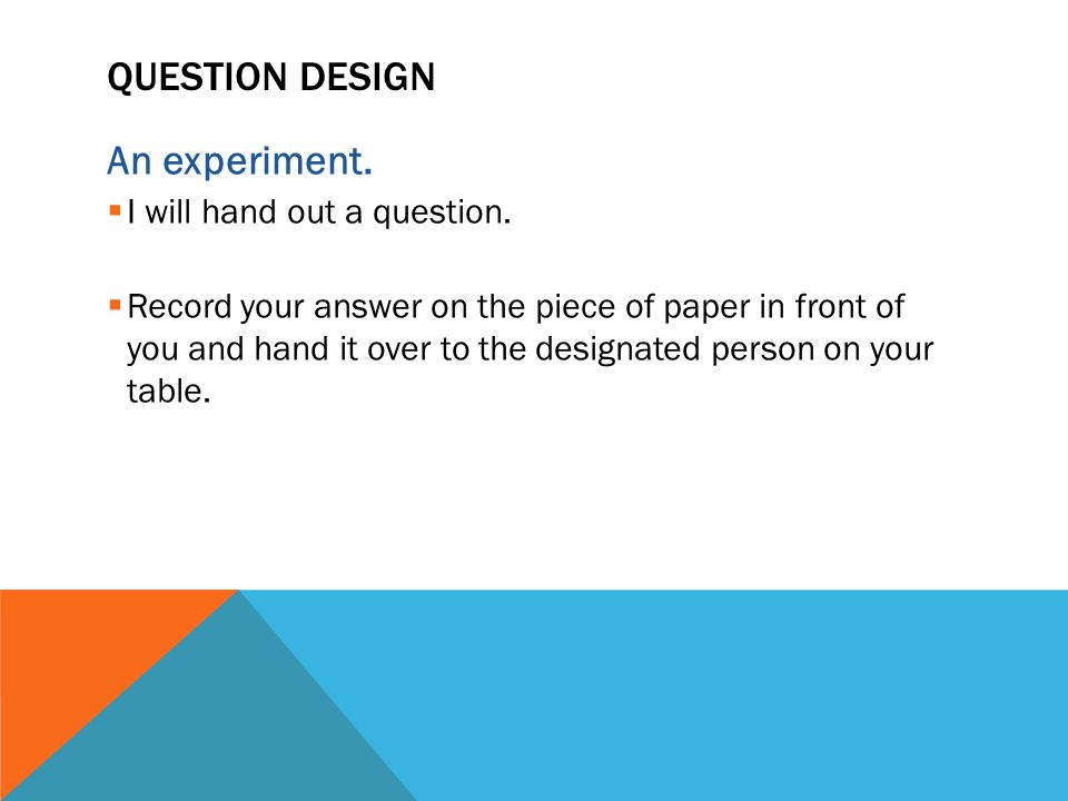 QUESTION DESIGN An experiment.  I will hand out a question.  Record your answer on the piece of paper in front of you and hand it over to the design