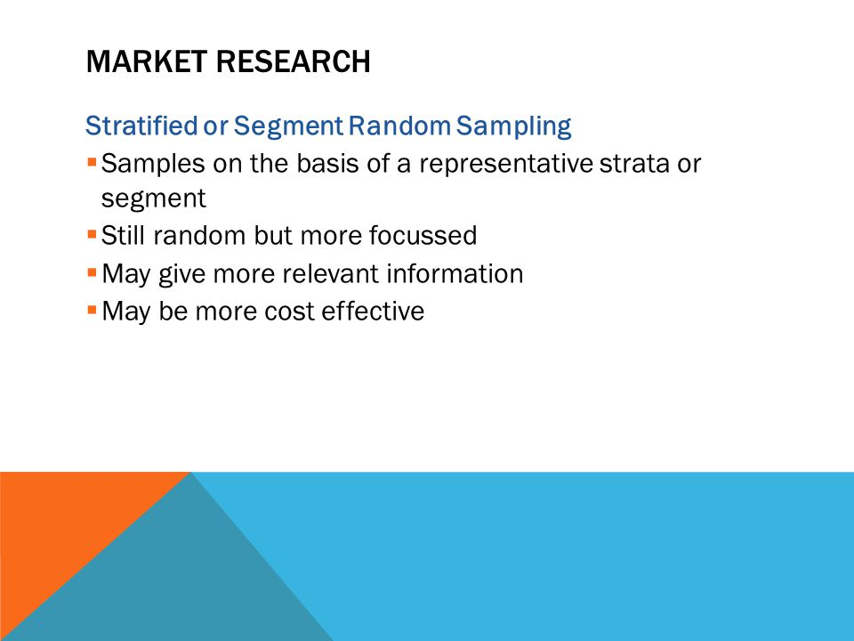 MARKET RESEARCH Stratified or Segment Random Sampling  Samples on the basis of a representative strata or segment  Still random but more focussed  May give more relevant information  May be more cost effective