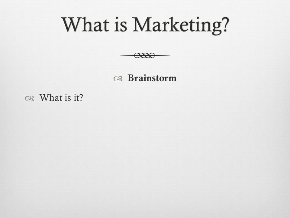 What is Marketing?What is Marketing?  Brainstorm  What is it?
