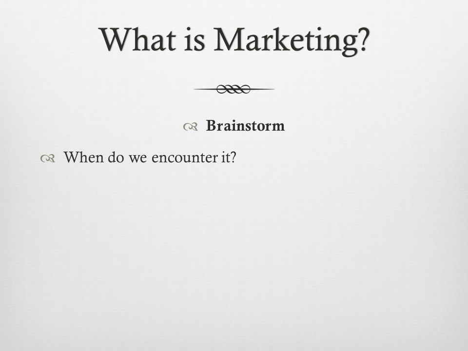 What is Marketing?What is Marketing?  Brainstorm  When do we encounter it?