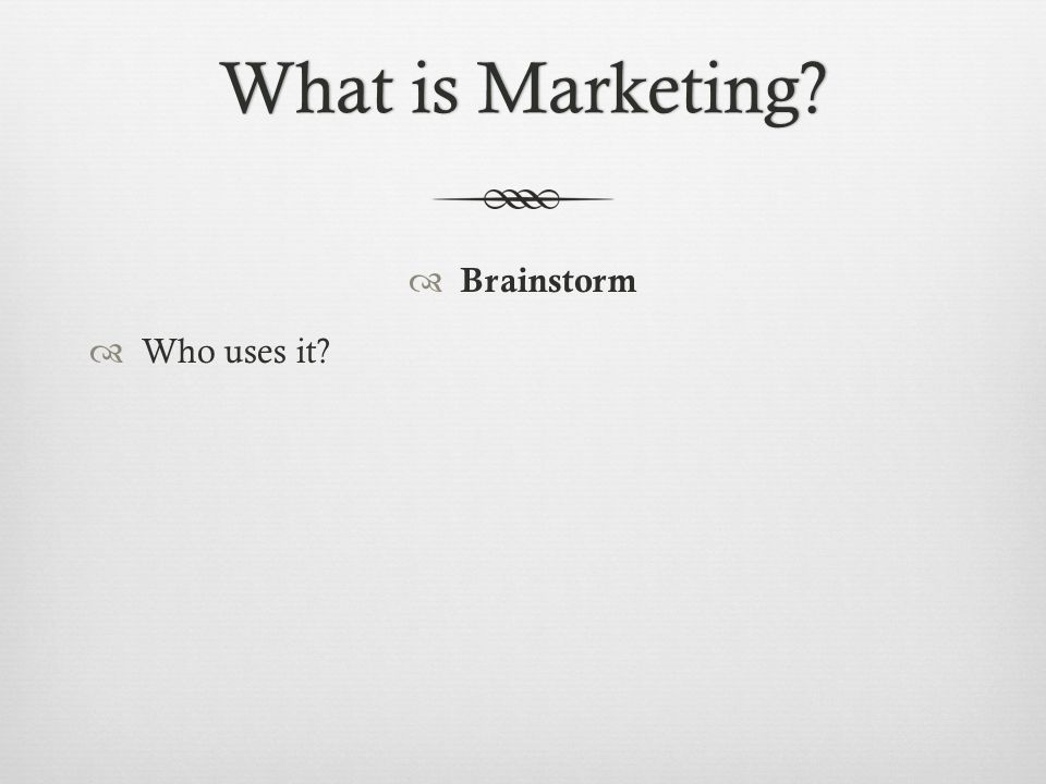 What is Marketing?What is Marketing?  Brainstorm  Who uses it?