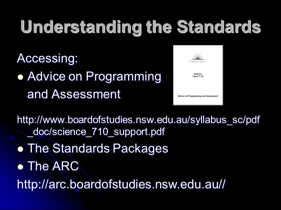 Understanding the Standards Accessing: Advice on Programming Advice on Programming and Assessment and Assessment   _doc/science_710_support.pdf The Standards Packages The Standards Packages The ARC The ARChttp://arc.boardofstudies.nsw.edu.au//