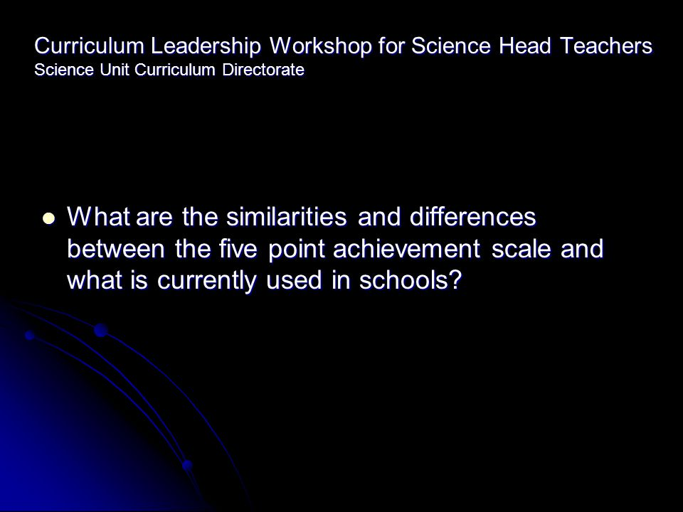 Curriculum Leadership Workshop for Science Head Teachers Science Unit Curriculum Directorate What are the similarities and differences between the five point achievement scale and what is currently used in schools.