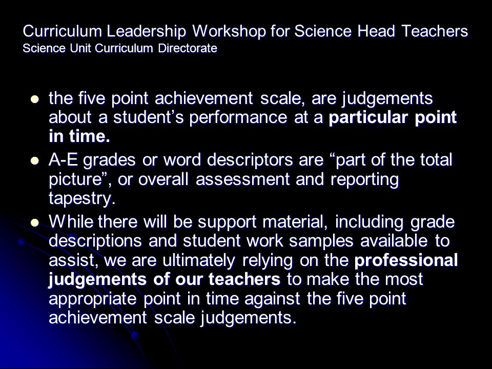 Curriculum Leadership Workshop for Science Head Teachers Science Unit Curriculum Directorate the five point achievement scale, are judgements about a student's performance at a particular point in time.