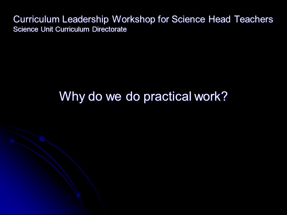 Curriculum Leadership Workshop for Science Head Teachers Science Unit Curriculum Directorate Why do we do practical work?