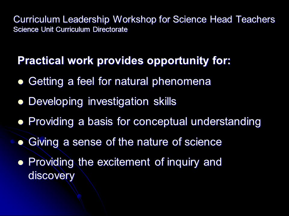Curriculum Leadership Workshop for Science Head Teachers Science Unit Curriculum Directorate Practical work provides opportunity for: Getting a feel f