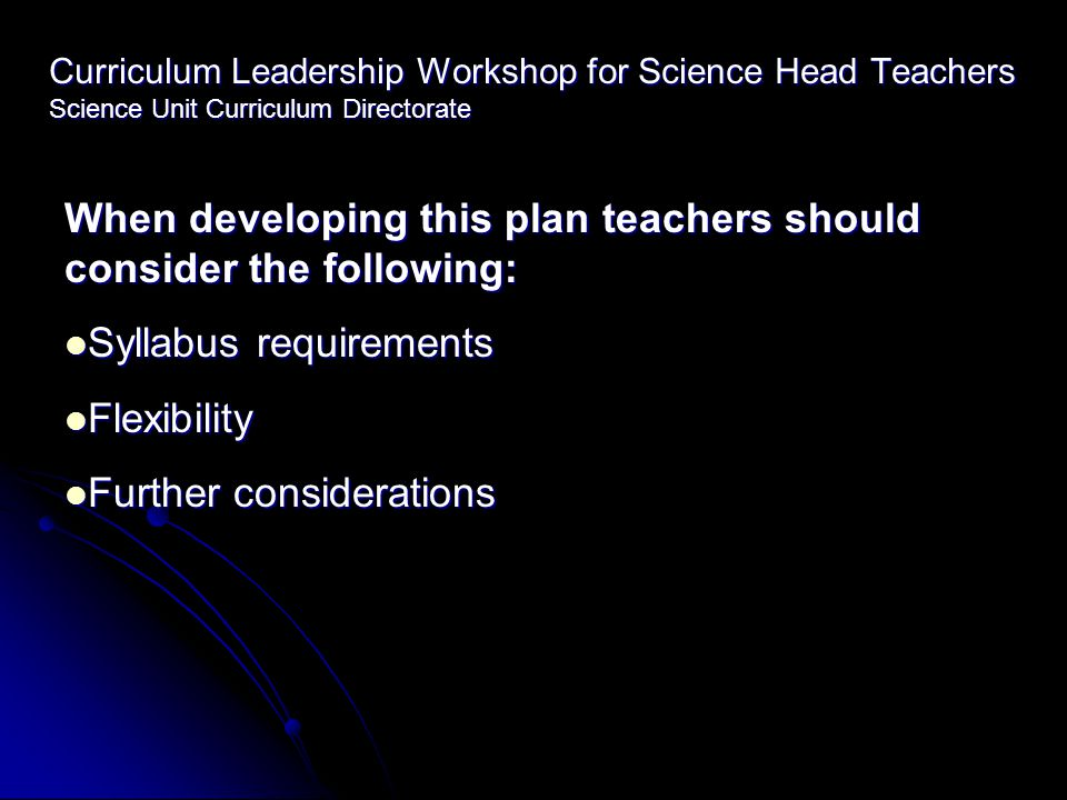 Curriculum Leadership Workshop for Science Head Teachers Science Unit Curriculum Directorate When developing this plan teachers should consider the following: Syllabus requirements Syllabus requirements Flexibility Flexibility Further considerations Further considerations