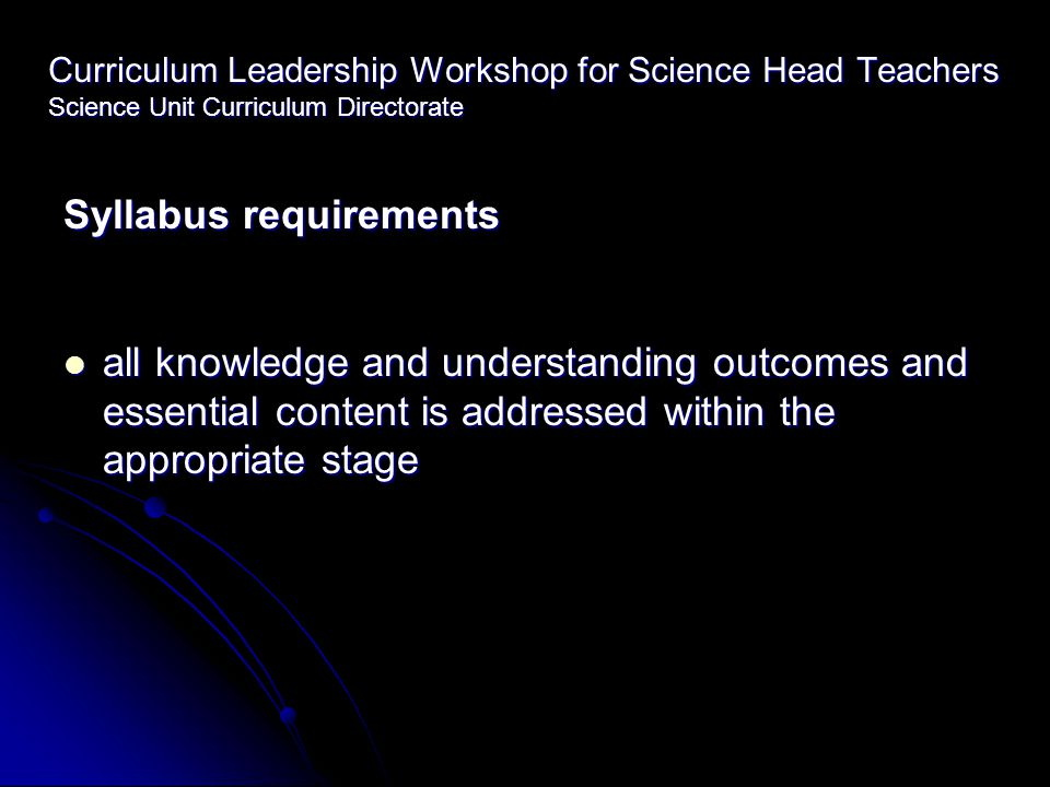 Curriculum Leadership Workshop for Science Head Teachers Science Unit Curriculum Directorate Syllabus requirements all knowledge and understanding outcomes and essential content is addressed within the appropriate stage all knowledge and understanding outcomes and essential content is addressed within the appropriate stage