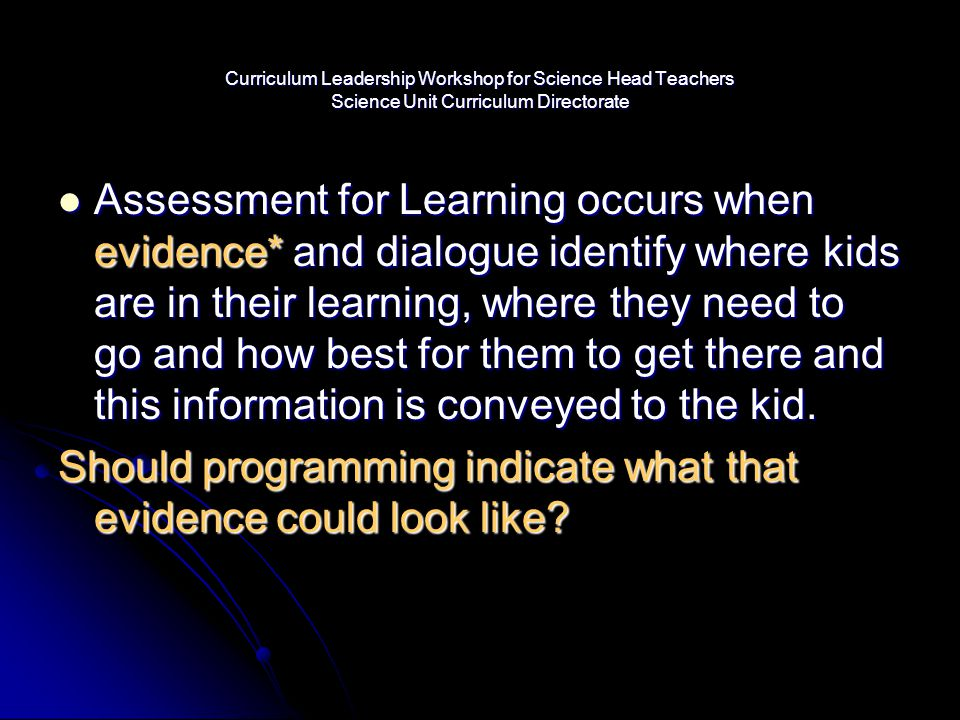 Curriculum Leadership Workshop for Science Head Teachers Science Unit Curriculum Directorate Assessment for Learning occurs when evidence* and dialogu