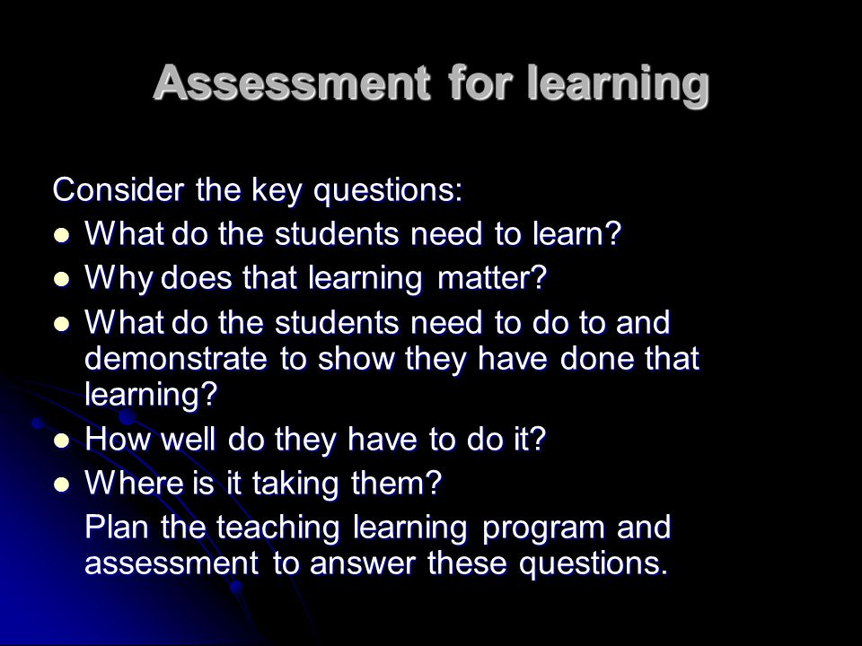 Assessment for learning Consider the key questions: What do the students need to learn? What do the students need to learn? Why does that learning mat