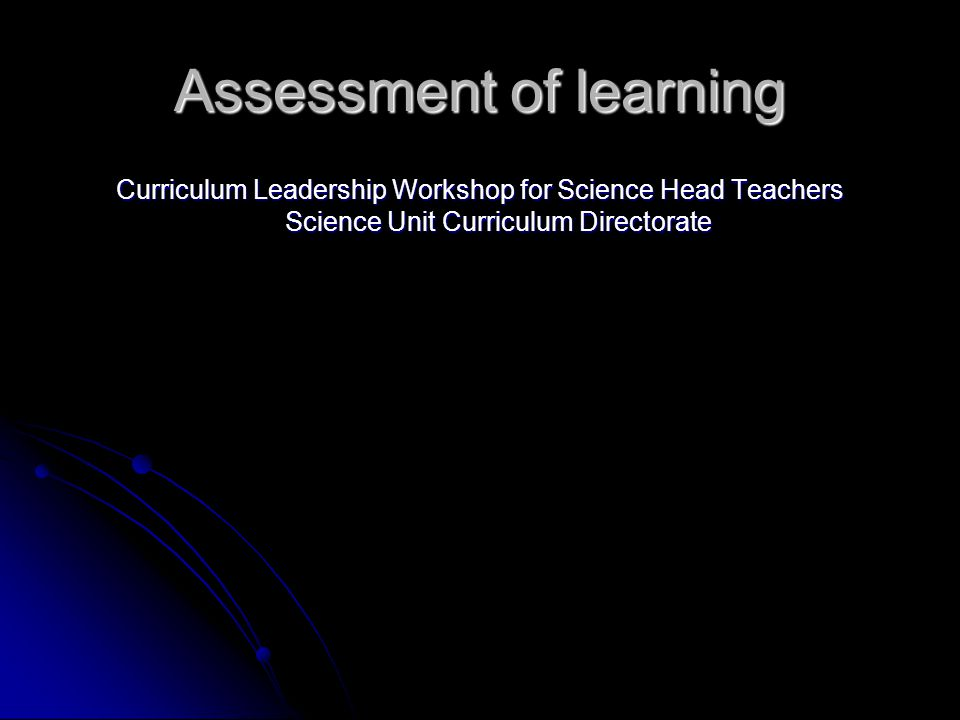 Assessment of learning Curriculum Leadership Workshop for Science Head Teachers Science Unit Curriculum Directorate