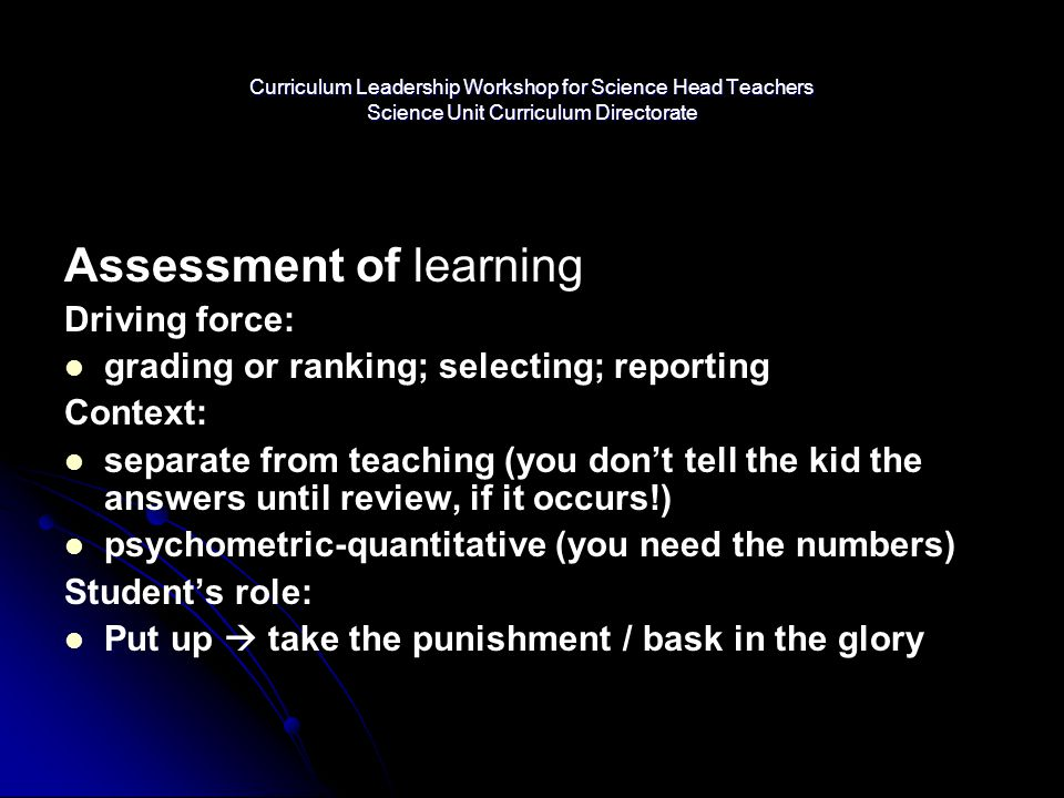 Assessment of learning Driving force: grading or ranking; selecting; reporting Context: separate from teaching (you don't tell the kid the answers unt