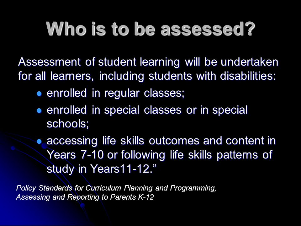 Who is to be assessed? Assessment of student learning will be undertaken for all learners, including students with disabilities: enrolled in regular c