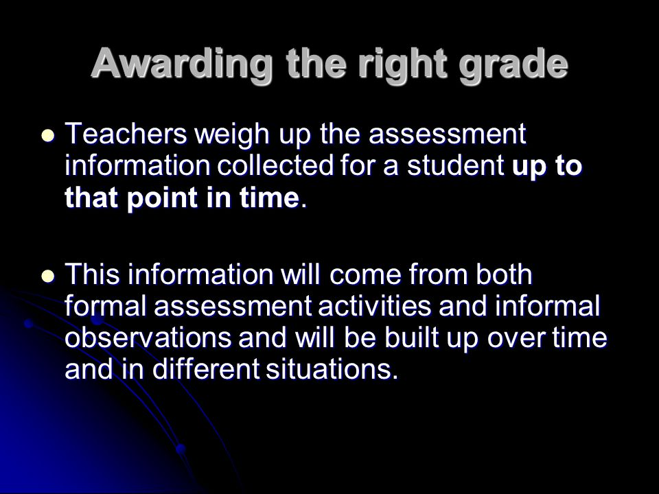Awarding the right grade Teachers weigh up the assessment information collected for a student up to that point in time. Teachers weigh up the assessme