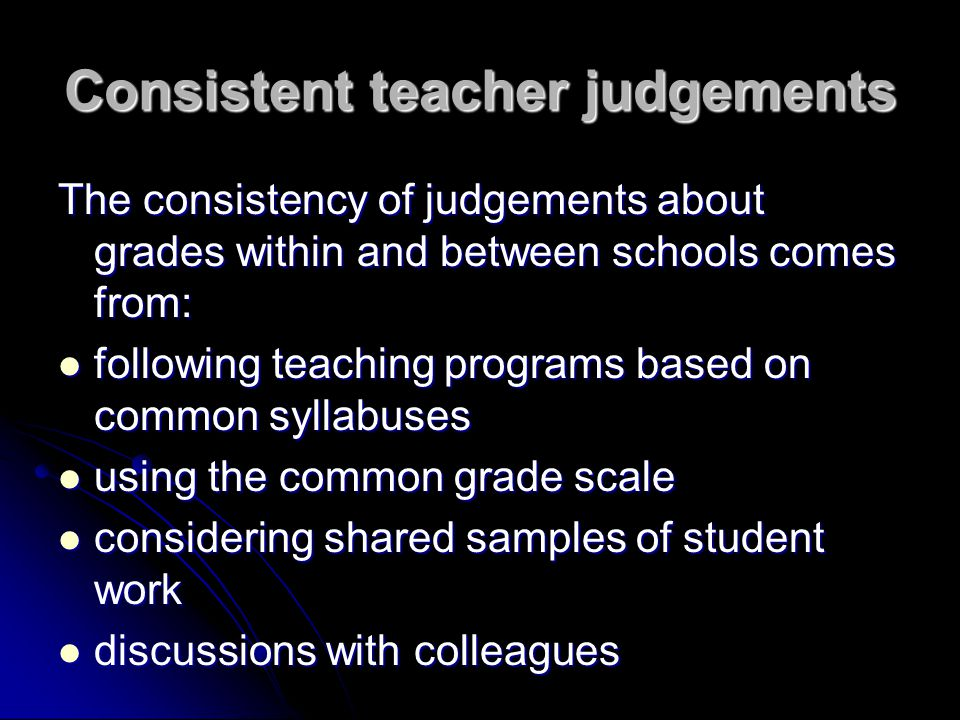 Consistent teacher judgements The consistency of judgements about grades within and between schools comes from: following teaching programs based on c