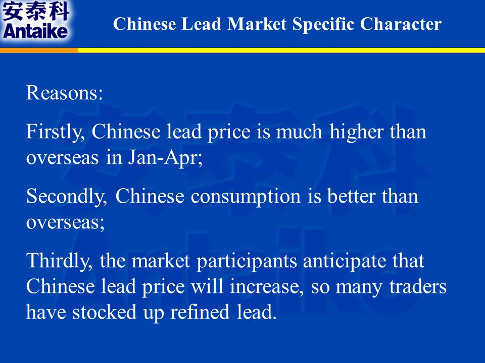 Reasons: Firstly, Chinese lead price is much higher than overseas in Jan-Apr; Secondly, Chinese consumption is better than overseas; Thirdly, the market participants anticipate that Chinese lead price will increase, so many traders have stocked up refined lead.