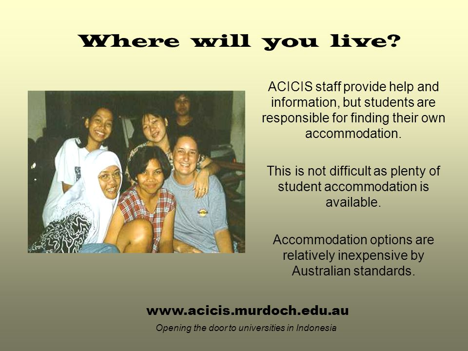 www.acicis.murdoch.edu.au Opening the door to universities in Indonesia ACICIS staff provide help and information, but students are responsible for finding their own accommodation.